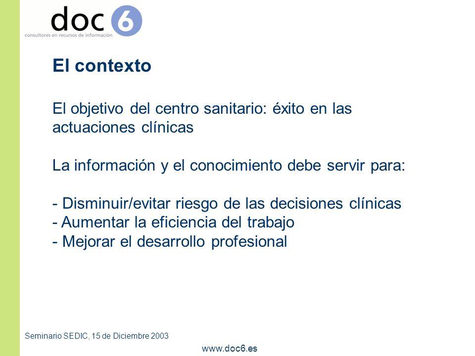 Seminario SEDIC, 15 de Diciembre 2003 www.doc6.es El contexto El objetivo del centro sanitario: éxito en las actuaciones clínicas La información y el conocimiento debe servir para: - Disminuir/evitar riesgo de las decisiones clínicas - Aumentar la eficiencia del trabajo - Mejorar el desarrollo profesional