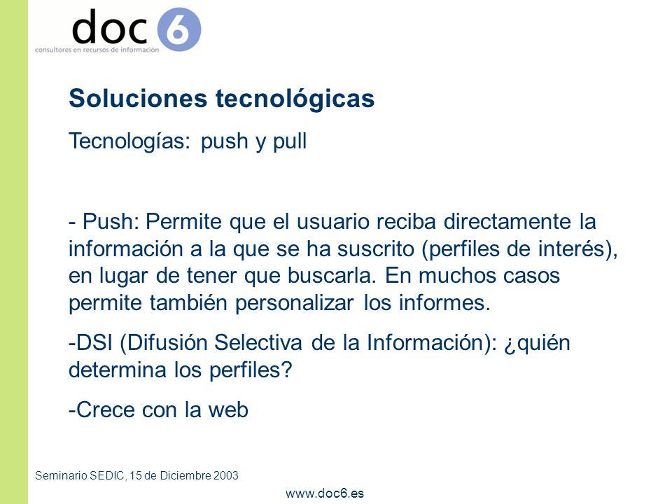 Seminario SEDIC, 15 de Diciembre 2003 www.doc6.es Soluciones tecnológicas Tecnologías: push y pull - Push: Permite que el usuario reciba directamente la información a la que se ha suscrito (perfiles de interés), en lugar de tener que buscarla.