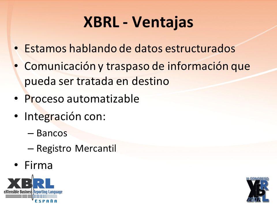 XBRL - Ventajas Estamos hablando de datos estructurados Comunicación y traspaso de información que pueda ser tratada en destino Proceso automatizable Integración con: – Bancos – Registro Mercantil Firma