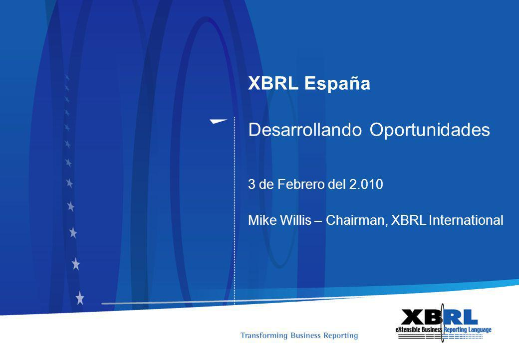 XBRL España Desarrollando Oportunidades 3 de Febrero del 2.010 Mike Willis – Chairman, XBRL International