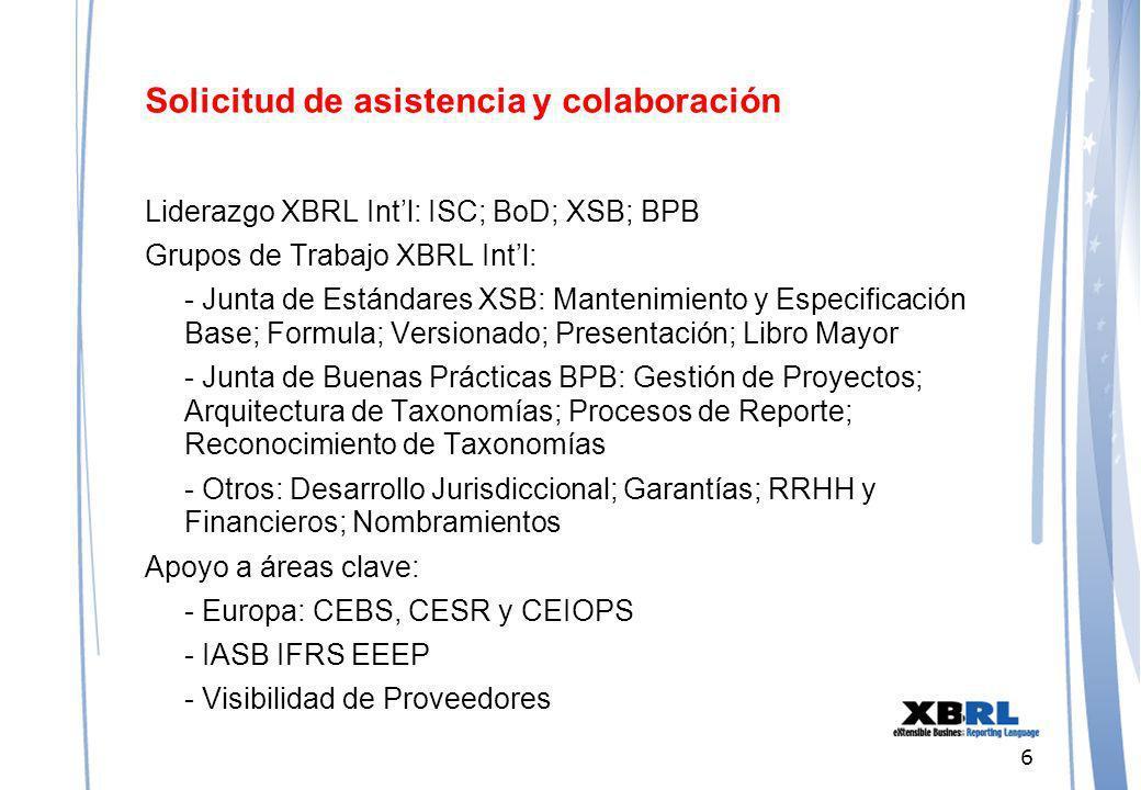 6 Solicitud de asistencia y colaboración Liderazgo XBRL Intl: ISC; BoD; XSB; BPB Grupos de Trabajo XBRL Intl: - Junta de Estándares XSB: Mantenimiento y Especificación Base; Formula; Versionado; Presentación; Libro Mayor - Junta de Buenas Prácticas BPB: Gestión de Proyectos; Arquitectura de Taxonomías; Procesos de Reporte; Reconocimiento de Taxonomías - Otros: Desarrollo Jurisdiccional; Garantías; RRHH y Financieros; Nombramientos Apoyo a áreas clave: - Europa: CEBS, CESR y CEIOPS - IASB IFRS EEEP - Visibilidad de Proveedores