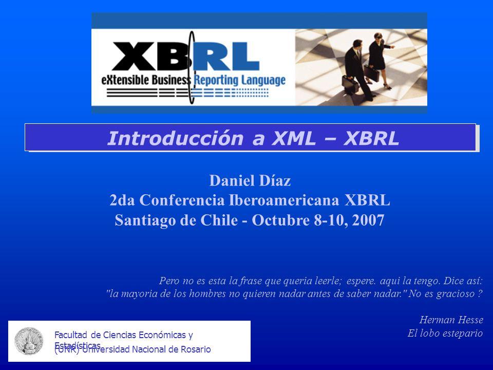 Facultad de Ciencias Económicas y Estadísticas (UNR) Universidad Nacional de Rosario Introducción a XML – XBRL Daniel Díaz 2da Conferencia Iberoameric