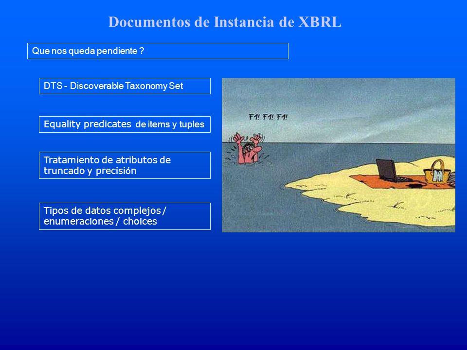 Documentos de Instancia de XBRL Que nos queda pendiente ? DTS - Discoverable Taxonomy Set Equality predicates de items y tuples Tratamiento de atribut