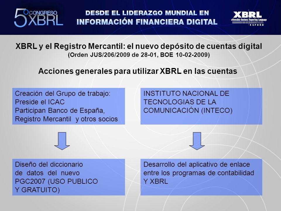 XBRL y el Registro Mercantil: el nuevo depósito de cuentas digital (Orden JUS/206/2009 de 28-01, BOE 10-02-2009) Creación del Grupo de trabajo: Preside el ICAC Participan Banco de España, Registro Mercantil y otros socios Acciones generales para utilizar XBRL en las cuentas INSTITUTO NACIONAL DE TECNOLOGIAS DE LA COMUNICACIÓN (INTECO) Diseño del diccionario de datos del nuevo PGC2007 (USO PUBLICO Y GRATUITO) Desarrollo del aplicativo de enlace entre los programas de contabilidad Y XBRL