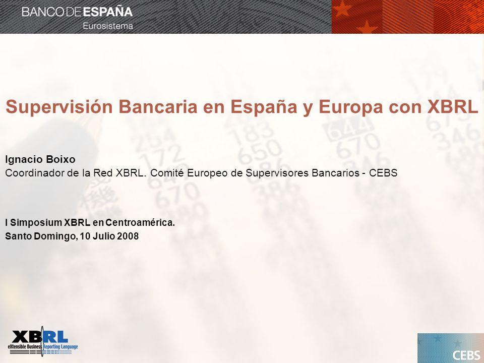 Supervisión Bancaria en España y Europa con XBRL Ignacio Boixo Coordinador de la Red XBRL. Comité Europeo de Supervisores Bancarios - CEBS I Simposium