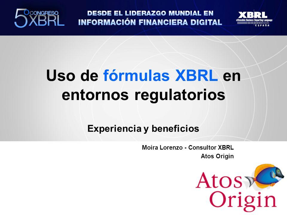 Uso de fórmulas XBRL en entornos regulatorios Experiencia y beneficios Moira Lorenzo - Consultor XBRL Atos Origin