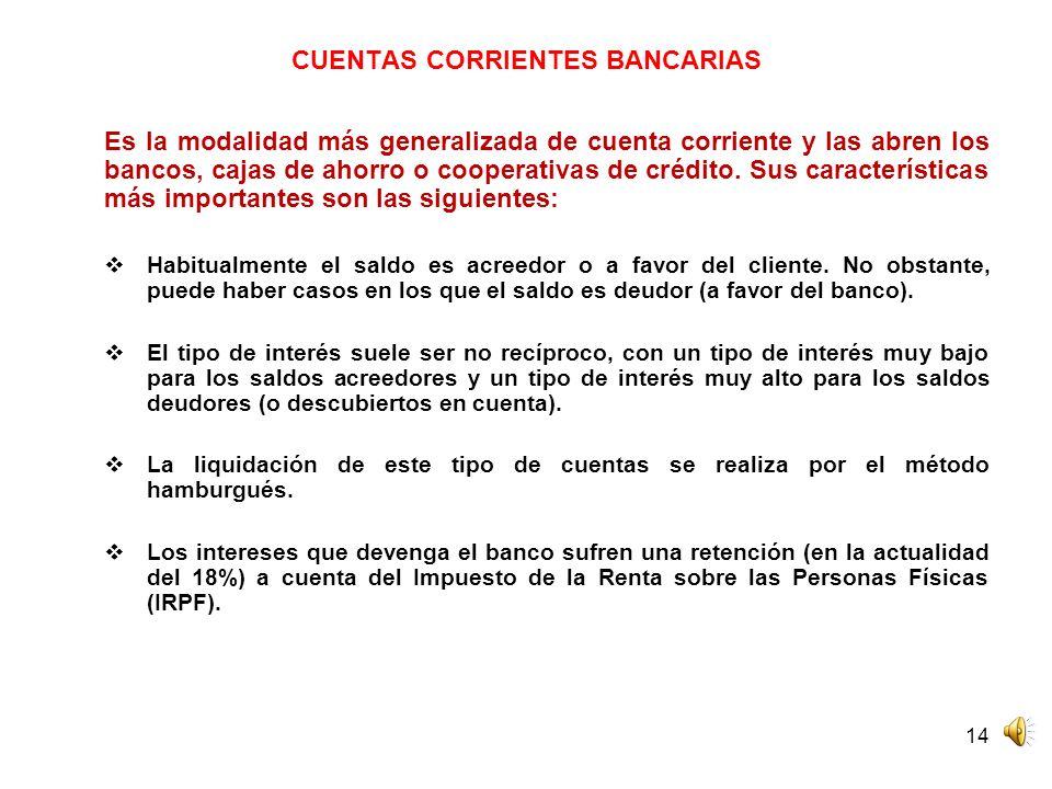 14 CUENTAS CORRIENTES BANCARIAS Es la modalidad más generalizada de cuenta corriente y las abren los bancos, cajas de ahorro o cooperativas de crédito