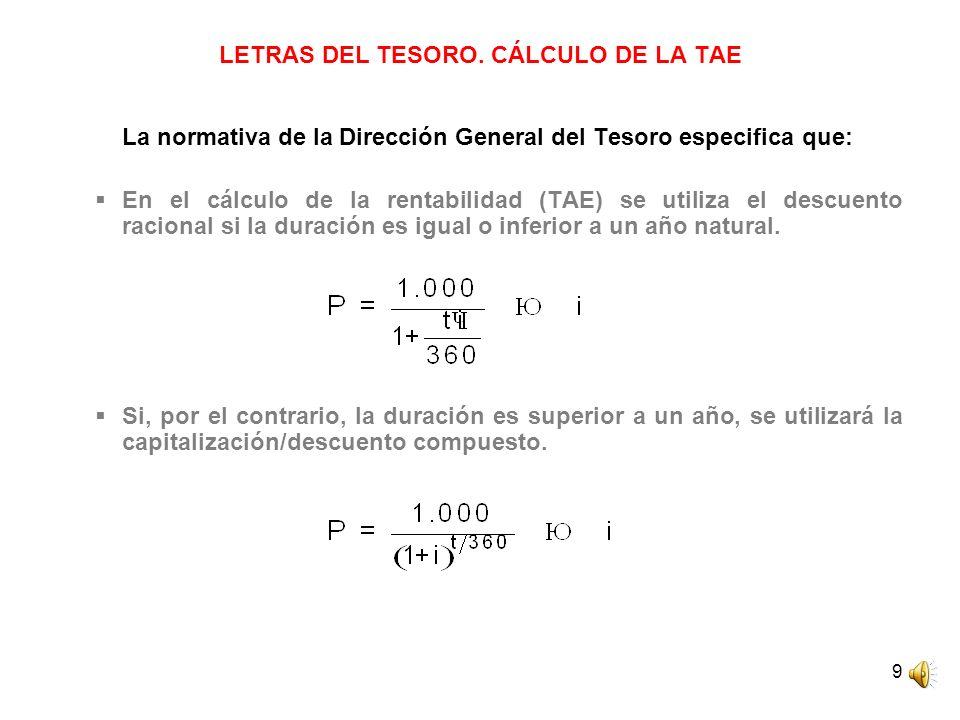 9 LETRAS DEL TESORO. CÁLCULO DE LA TAE La normativa de la Dirección General del Tesoro especifica que: En el cálculo de la rentabilidad (TAE) se utili