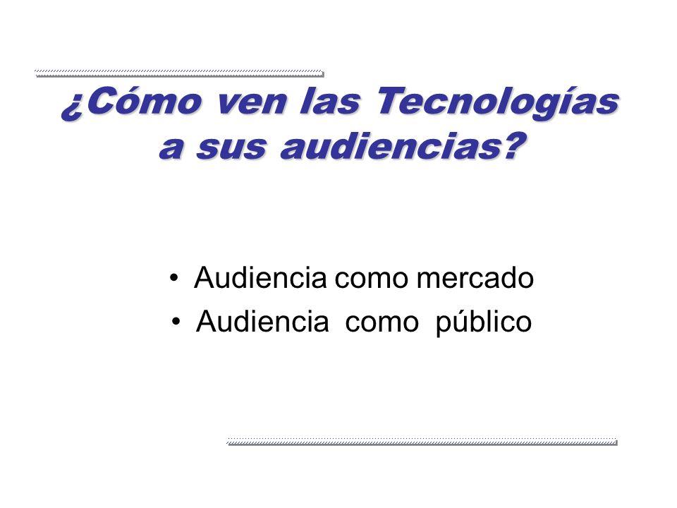 ¿Cómo ven las Tecnologías a sus audiencias? Audiencia como mercado Audiencia como público