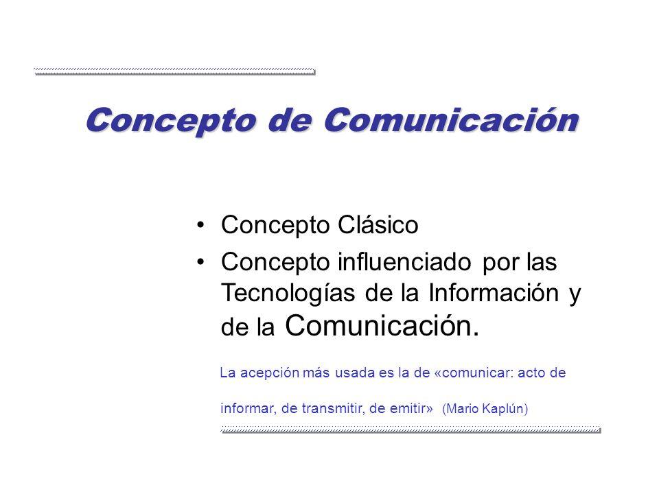 Concepto de Comunicación Concepto Clásico Concepto influenciado por las Tecnologías de la Información y de la Comunicación. La acepción más usada es l