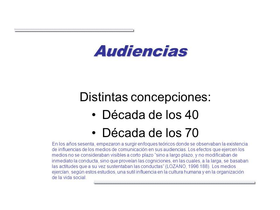 Audiencias Distintas concepciones: Década de los 40 Década de los 70 En los años sesenta, empezaron a surgir enfoques teóricos donde se observaban la
