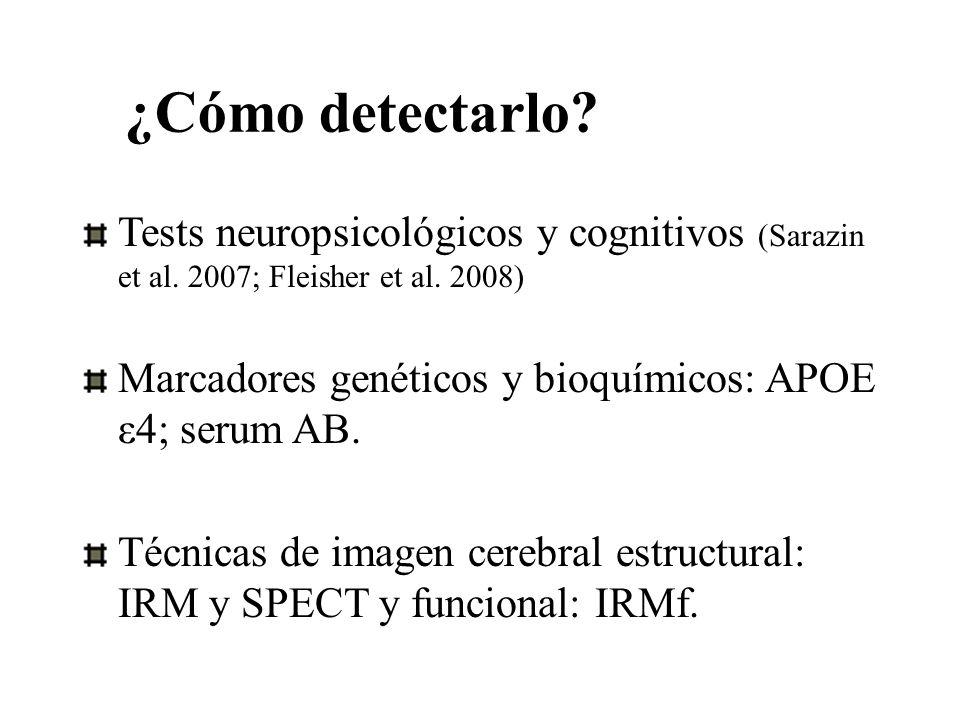 ¿Cómo detectarlo? Tests neuropsicológicos y cognitivos (Sarazin et al. 2007; Fleisher et al. 2008) Marcadores genéticos y bioquímicos: APOE ε4; serum
