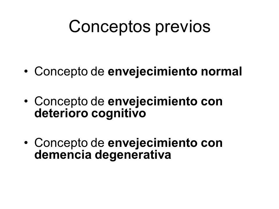 Conceptos previos Concepto de envejecimiento normal Concepto de envejecimiento con deterioro cognitivo Concepto de envejecimiento con demencia degener