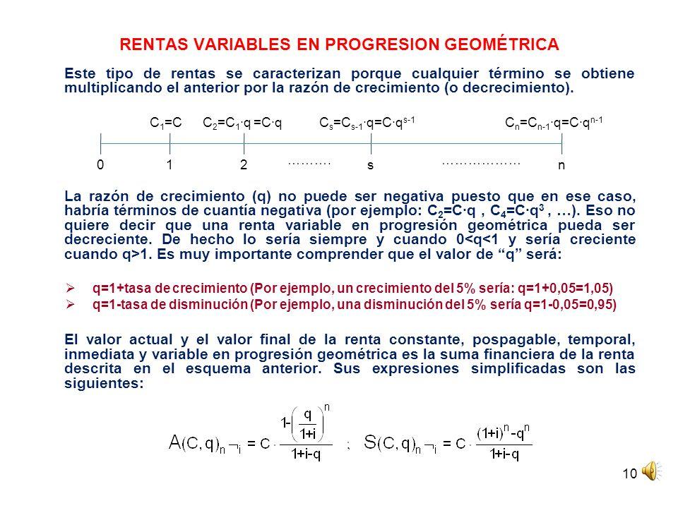 10 RENTAS VARIABLES EN PROGRESION GEOMÉTRICA Este tipo de rentas se caracterizan porque cualquier término se obtiene multiplicando el anterior por la