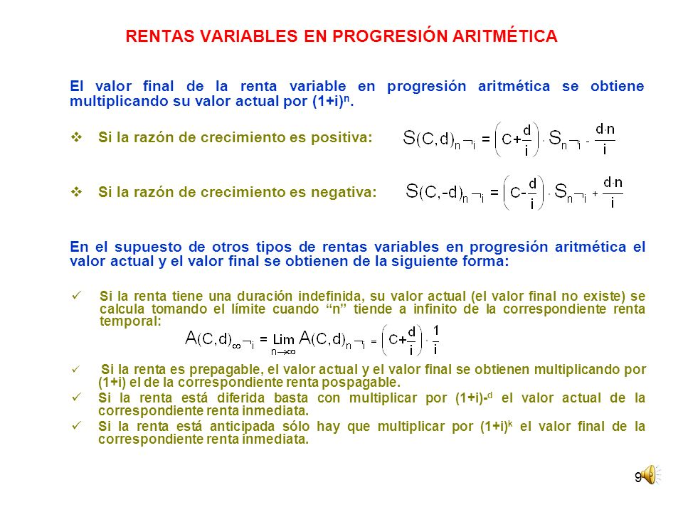 9 RENTAS VARIABLES EN PROGRESIÓN ARITMÉTICA El valor final de la renta variable en progresión aritmética se obtiene multiplicando su valor actual por