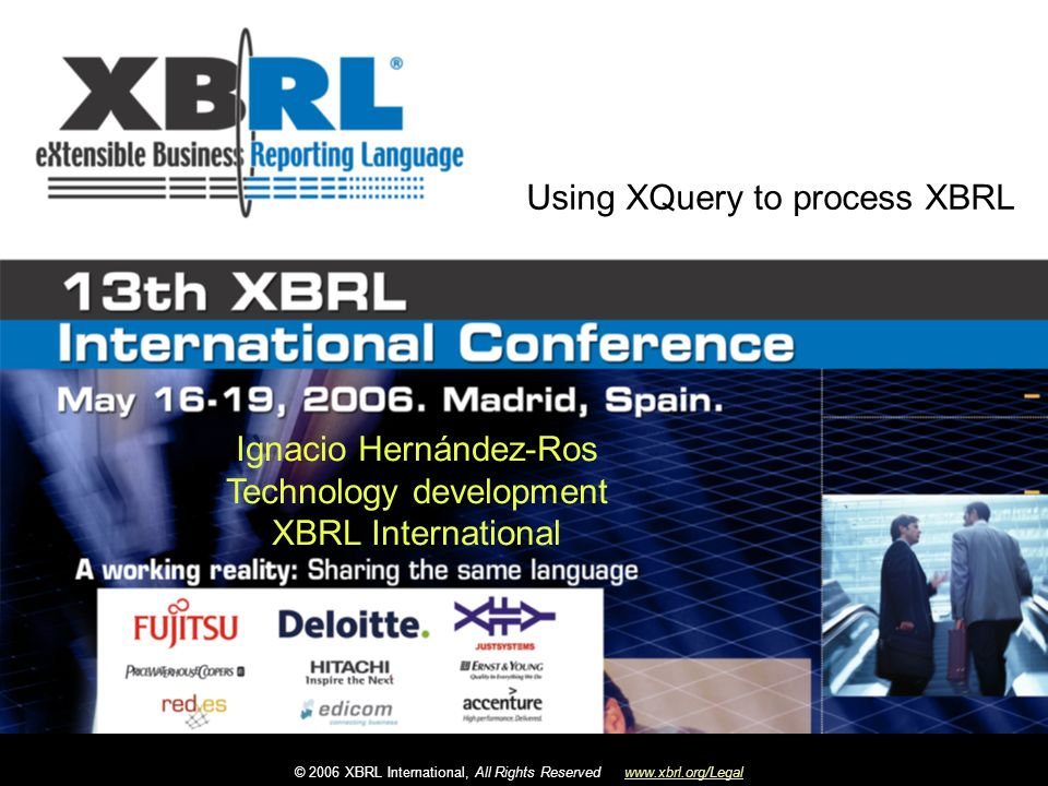 © 2006 XBRL International, All Rights Reservedwww.xbrl.org/Legal Ignacio Hernández-Ros Technology development XBRL International Using XQuery to process XBRL