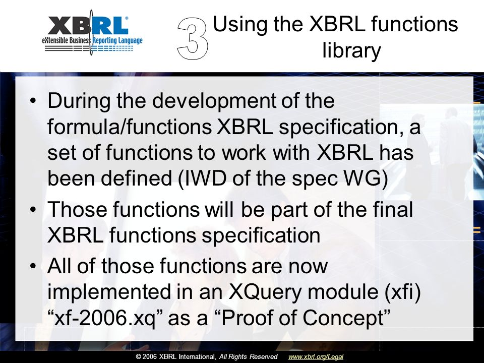 Haga clic para cambiar el estilo de título Haga clic para modificar el estilo de subtítulo del patrón © 2006 XBRL International, All Rights Reservedwww.xbrl.org/Legal Using the XBRL functions library During the development of the formula/functions XBRL specification, a set of functions to work with XBRL has been defined (IWD of the spec WG) Those functions will be part of the final XBRL functions specification All of those functions are now implemented in an XQuery module (xfi) xf-2006.xq as a Proof of Concept