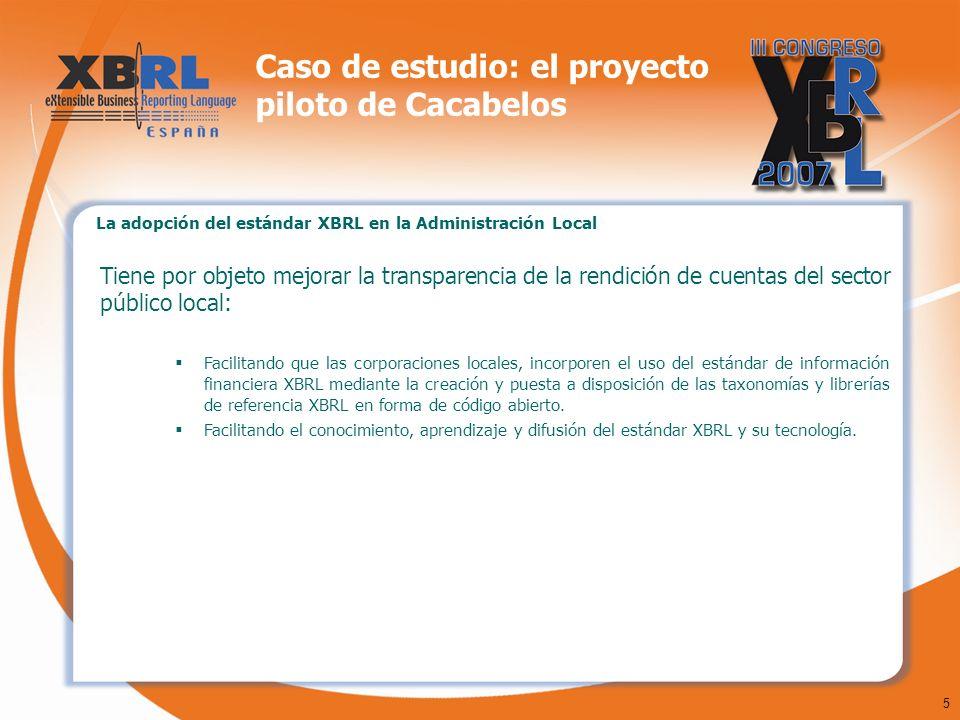 5 Caso de estudio: el proyecto piloto de Cacabelos La adopción del estándar XBRL en la Administración Local Tiene por objeto mejorar la transparencia de la rendición de cuentas del sector público local: Facilitando que las corporaciones locales, incorporen el uso del estándar de información financiera XBRL mediante la creación y puesta a disposición de las taxonomías y librerías de referencia XBRL en forma de código abierto.