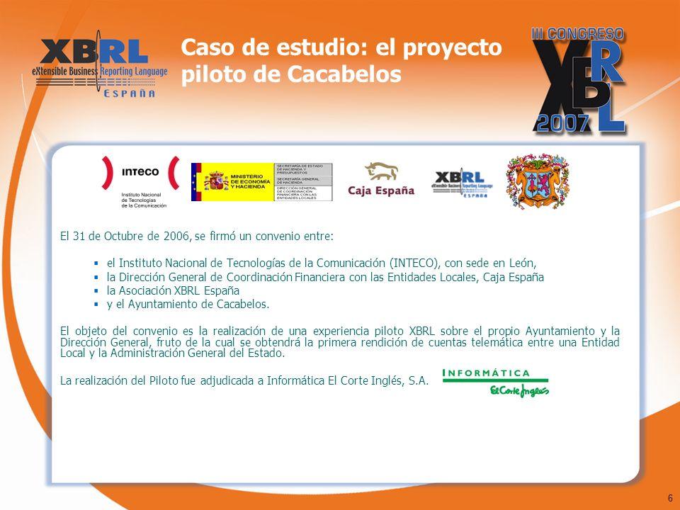 6 Caso de estudio: el proyecto piloto de Cacabelos El 31 de Octubre de 2006, se firmó un convenio entre: el Instituto Nacional de Tecnologías de la Comunicación (INTECO), con sede en León, la Dirección General de Coordinación Financiera con las Entidades Locales, Caja España la Asociación XBRL España y el Ayuntamiento de Cacabelos.