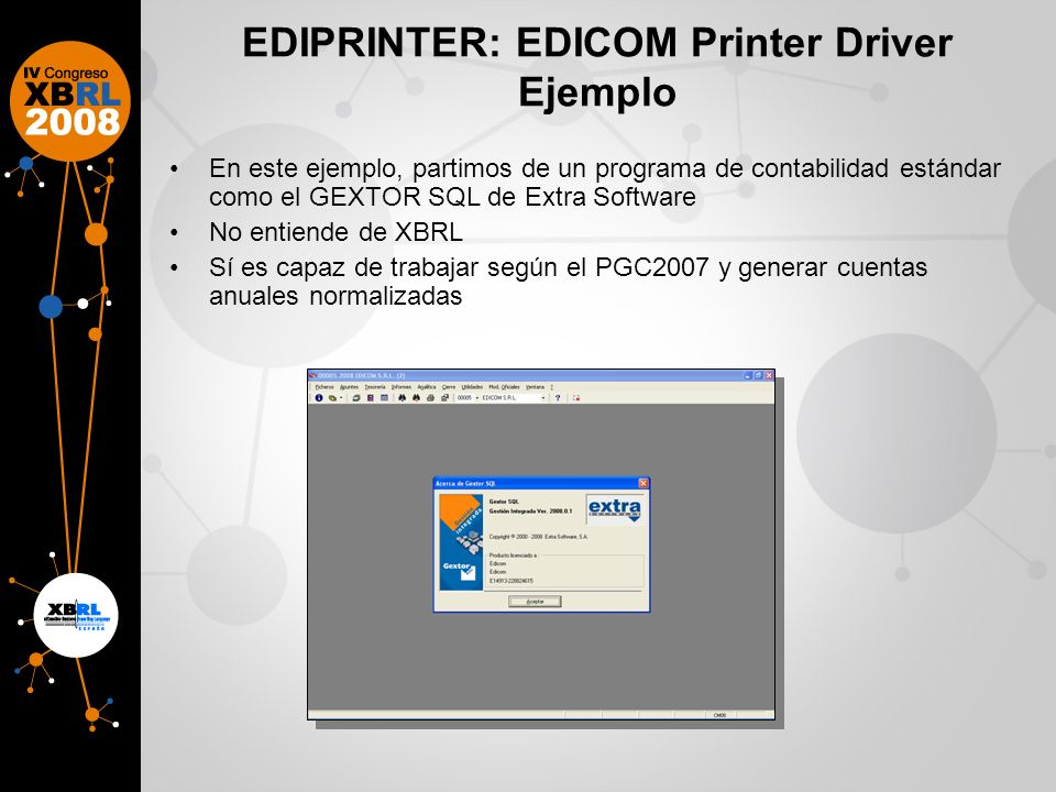 EDIPRINTER: EDICOM Printer Driver Ejemplo En este ejemplo, partimos de un programa de contabilidad estándar como el GEXTOR SQL de Extra Software No entiende de XBRL Sí es capaz de trabajar según el PGC2007 y generar cuentas anuales normalizadas