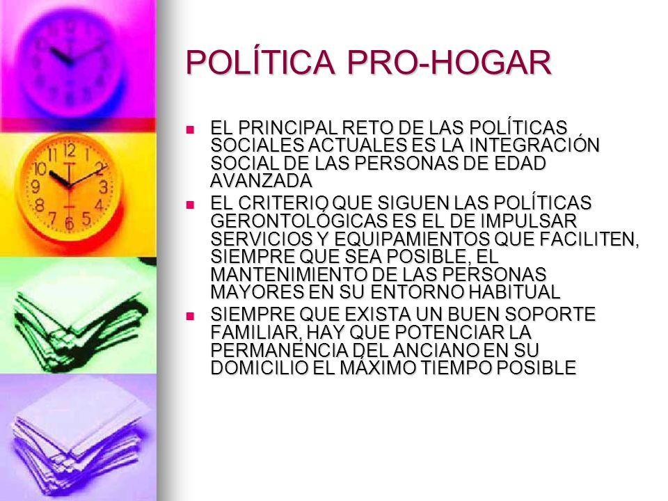 POLÍTICA PRO-HOGAR EL PRINCIPAL RETO DE LAS POLÍTICAS SOCIALES ACTUALES ES LA INTEGRACIÓN SOCIAL DE LAS PERSONAS DE EDAD AVANZADA EL PRINCIPAL RETO DE