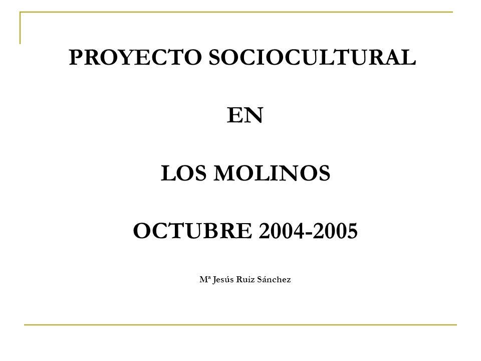 PROYECTO SOCIOCULTURAL EN LOS MOLINOS OCTUBRE 2004-2005 Mª Jesús Ruiz Sánchez