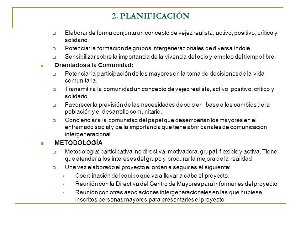 2. PLANIFICACIÓN Elaborar de forma conjunta un concepto de vejez realista, activo, positivo, crítico y solidario. Potenciar la formación de grupos int