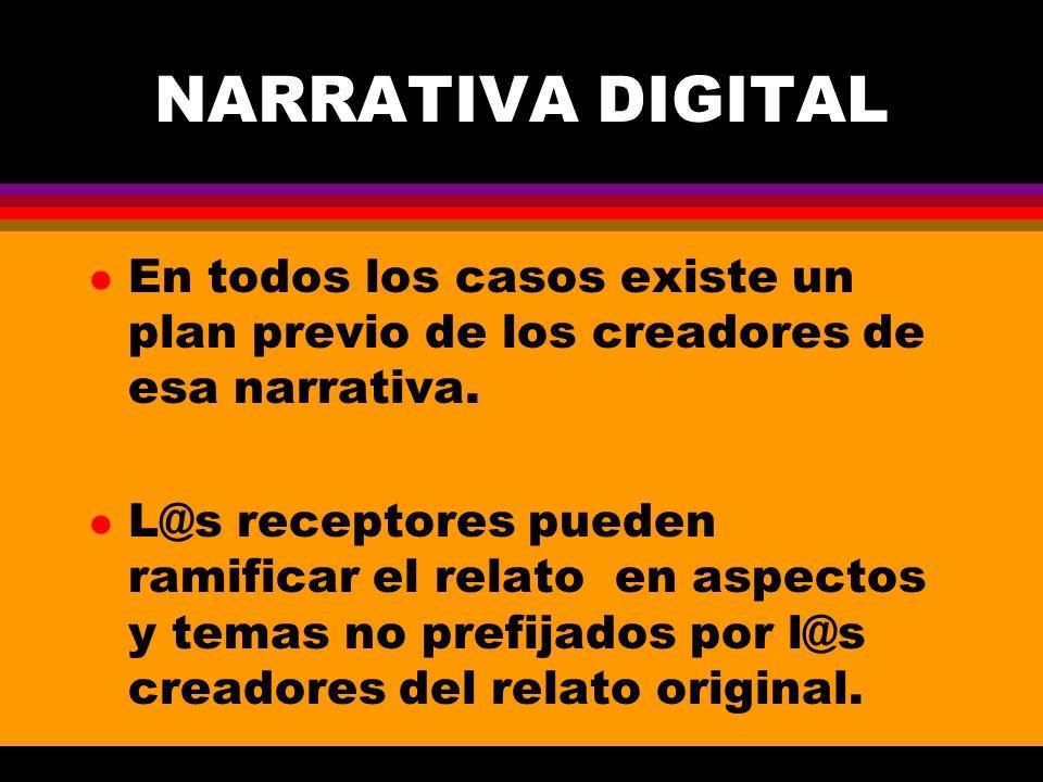 NARRATIVA DIGITAL l En todos los casos existe un plan previo de los creadores de esa narrativa. l L@s receptores pueden ramificar el relato en aspecto