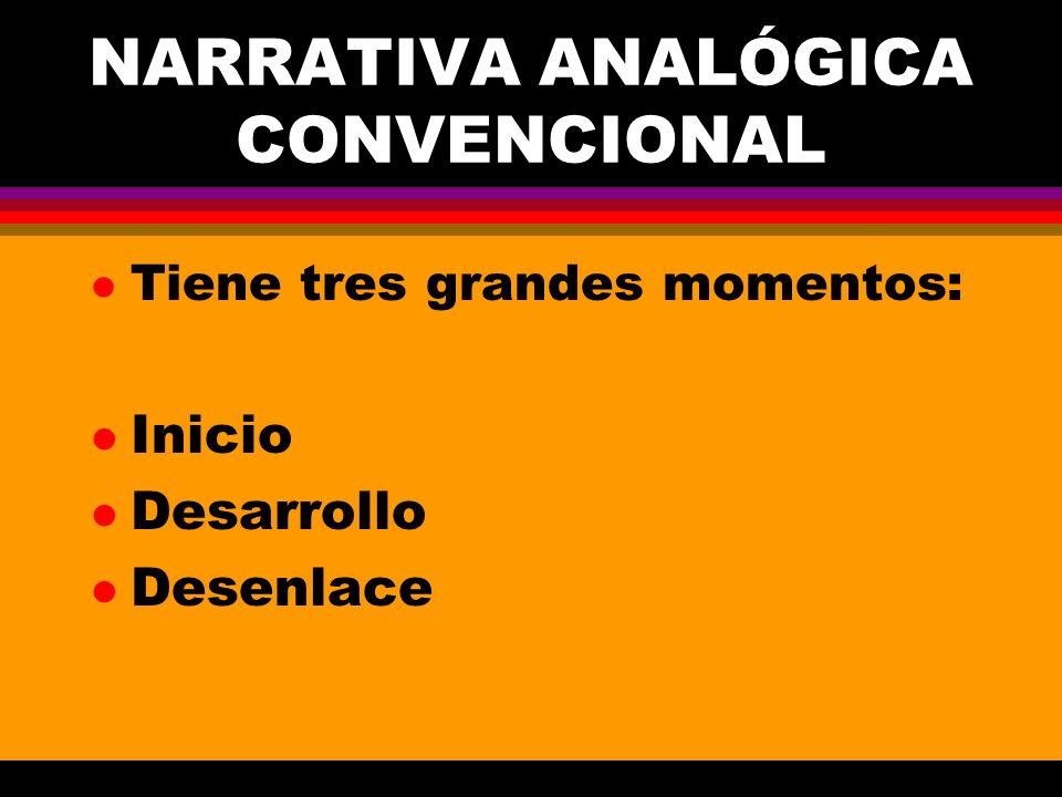 NARRATIVA ANALÓGICA CONVENCIONAL l Tiene tres grandes momentos: l Inicio l Desarrollo l Desenlace
