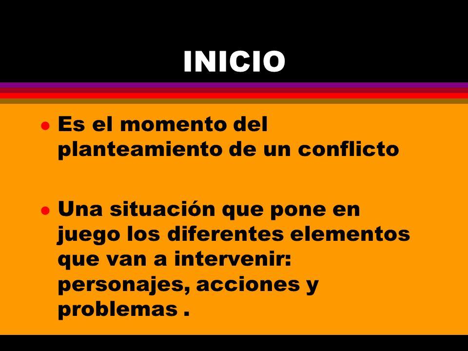 INICIO l Es el momento del planteamiento de un conflicto l Una situación que pone en juego los diferentes elementos que van a intervenir: personajes,