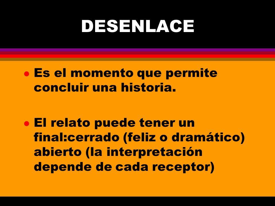DESENLACE l Es el momento que permite concluir una historia. l El relato puede tener un final:cerrado (feliz o dramático) abierto (la interpretación d