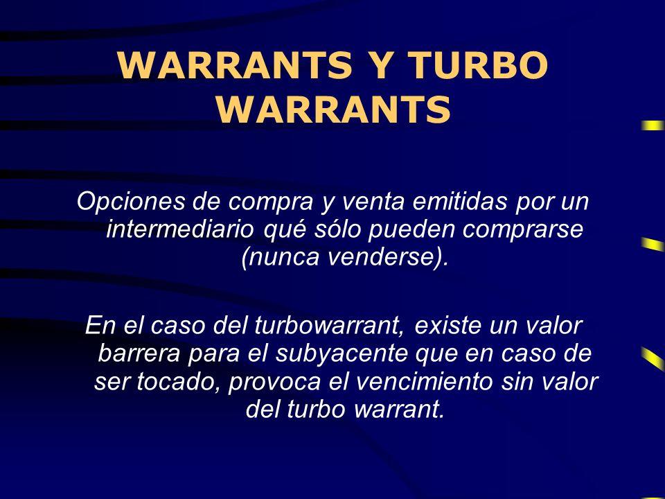 WARRANTS Y TURBO WARRANTS Opciones de compra y venta emitidas por un intermediario qué sólo pueden comprarse (nunca venderse). En el caso del turbowar