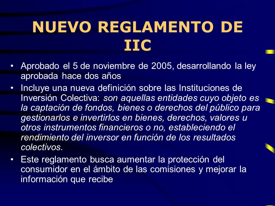 NUEVO REGLAMENTO DE IIC Aprobado el 5 de noviembre de 2005, desarrollando la ley aprobada hace dos años Incluye una nueva definición sobre las Institu