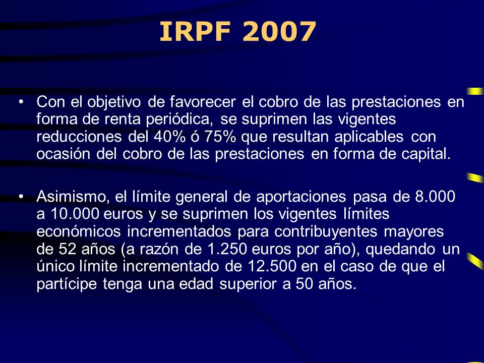 IRPF 2007 Con el objetivo de favorecer el cobro de las prestaciones en forma de renta periódica, se suprimen las vigentes reducciones del 40% ó 75% qu