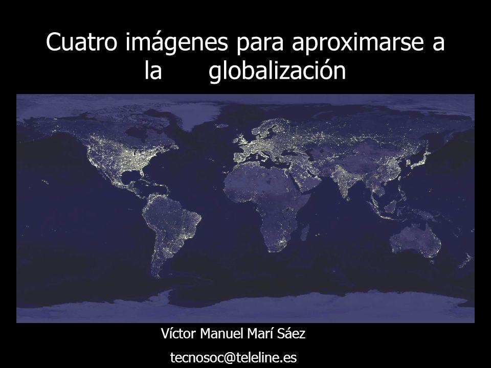 Cuatro imágenes para aproximarse a la globalización Víctor Manuel Marí Sáez tecnosoc@teleline.es