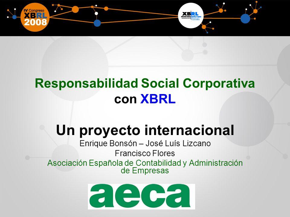 Responsabilidad Social Corporativa con XBRL Un proyecto internacional Enrique Bonsón – José Luís Lizcano Francisco Flores Asociación Española de Contabilidad y Administración de Empresas