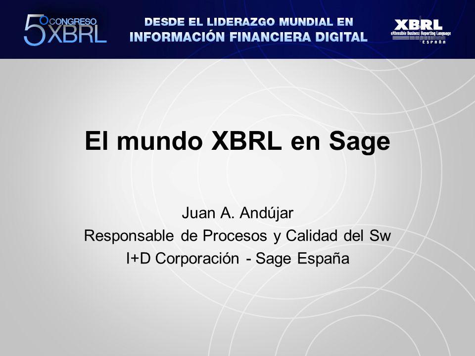 El mundo XBRL en Sage Juan A. Andújar Responsable de Procesos y Calidad del Sw I+D Corporación - Sage España