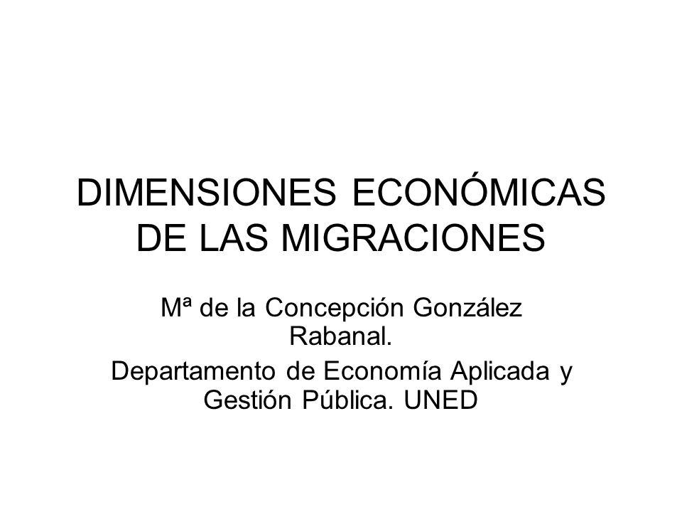 DIMENSIONES ECONÓMICAS DE LAS MIGRACIONES Mª de la Concepción González Rabanal. Departamento de Economía Aplicada y Gestión Pública. UNED