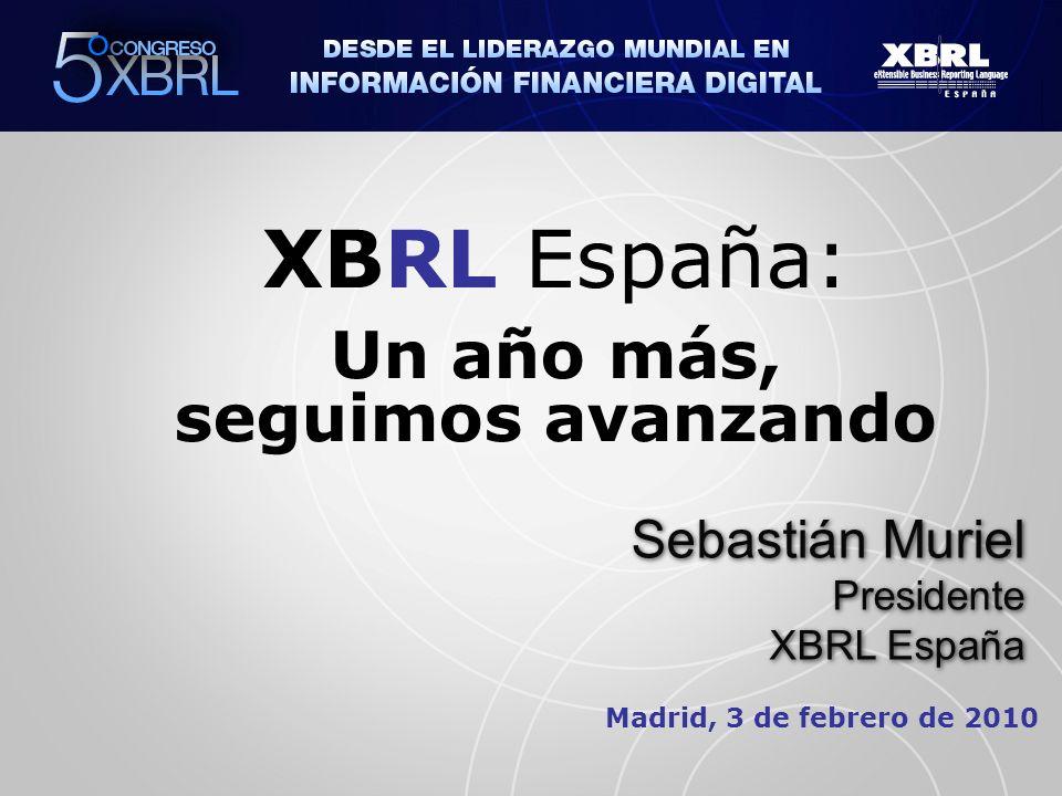 Madrid, 3 de febrero de 2010 XBRL España: Un año más, seguimos avanzando Sebastián Muriel Presidente XBRL España Sebastián Muriel Presidente XBRL España