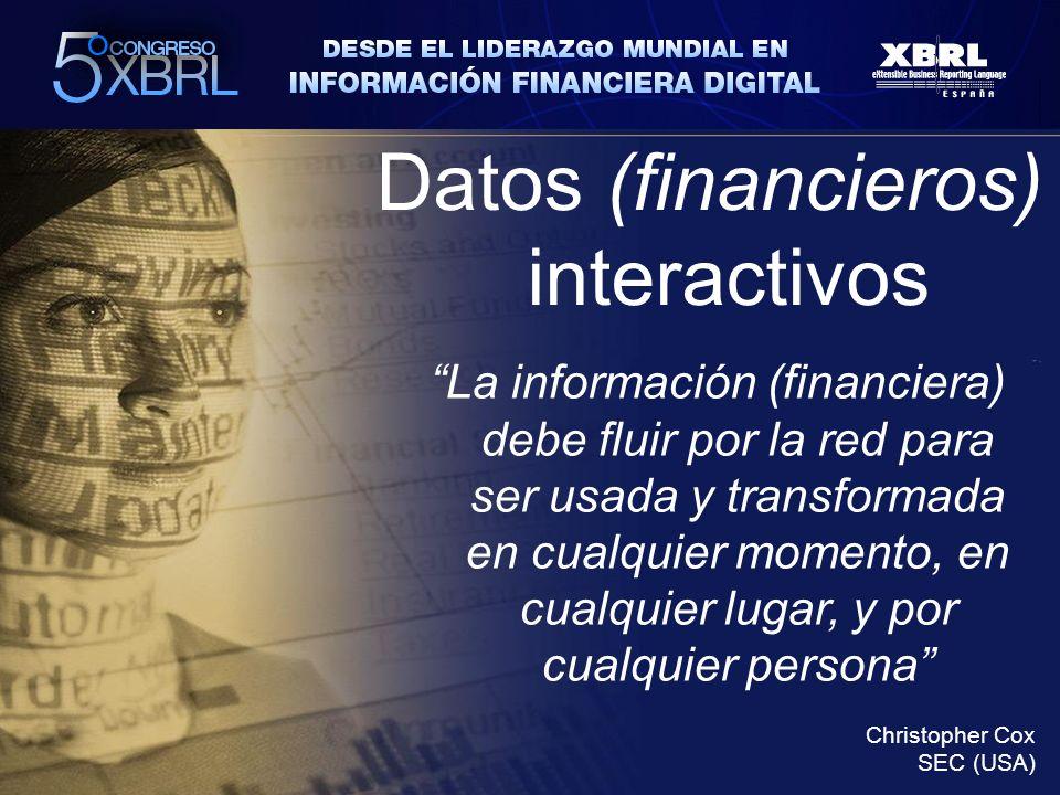 Datos (financieros) interactivos La información (financiera) debe fluir por la red para ser usada y transformada en cualquier momento, en cualquier lugar, y por cualquier persona Christopher Cox SEC (USA)