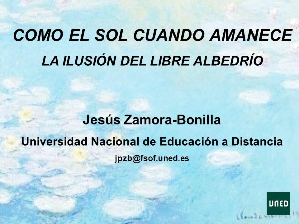 COMO EL SOL CUANDO AMANECE LA ILUSIÓN DEL LIBRE ALBEDRÍO Jesús Zamora-Bonilla Universidad Nacional de Educación a Distancia jpzb@fsof.uned.es