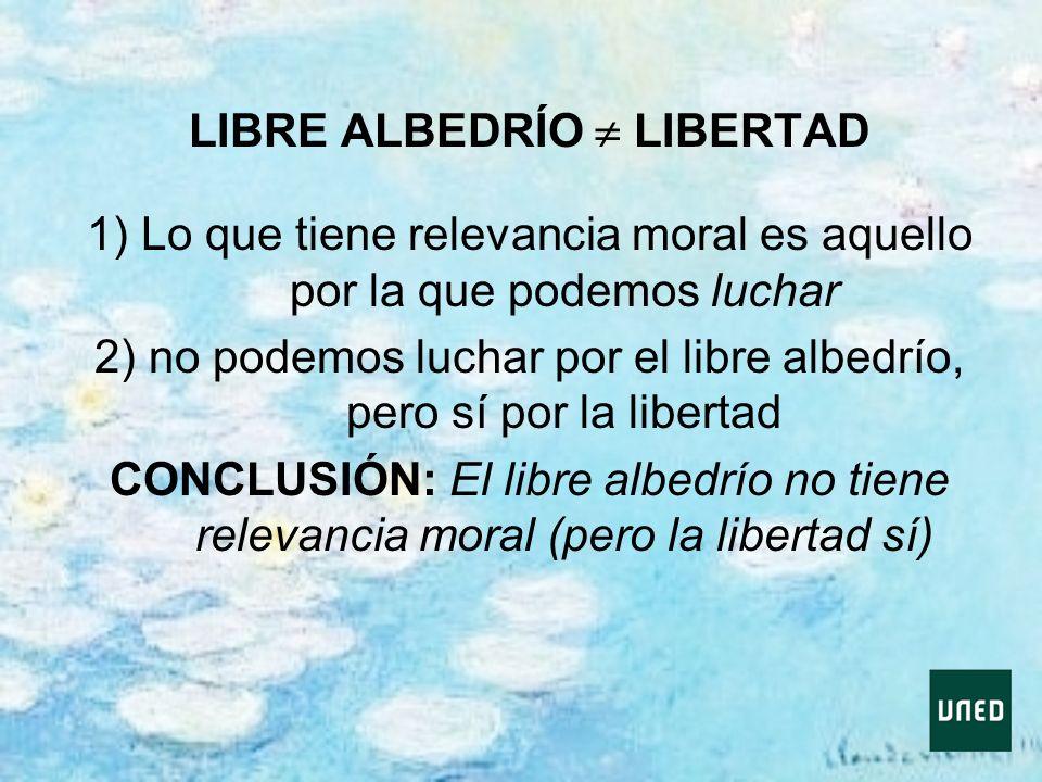 LIBRE ALBEDRÍO LIBERTAD 1) Lo que tiene relevancia moral es aquello por la que podemos luchar 2) no podemos luchar por el libre albedrío, pero sí por