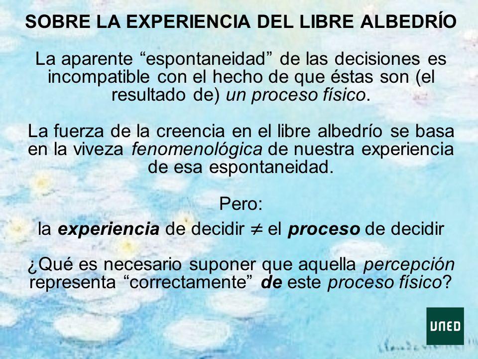 SOBRE LA EXPERIENCIA DEL LIBRE ALBEDRÍO La aparente espontaneidad de las decisiones es incompatible con el hecho de que éstas son (el resultado de) un