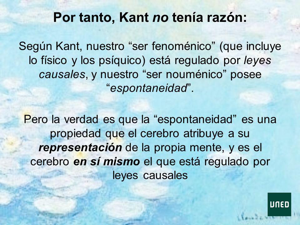 Por tanto, Kant no tenía razón: Según Kant, nuestro ser fenoménico (que incluye lo físico y los psíquico) está regulado por leyes causales, y nuestro