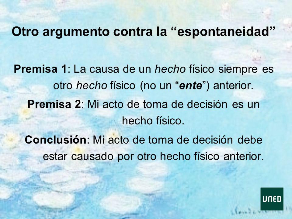 Otro argumento contra la espontaneidad Premisa 1: La causa de un hecho físico siempre es otro hecho físico (no un ente) anterior. Premisa 2: Mi acto d