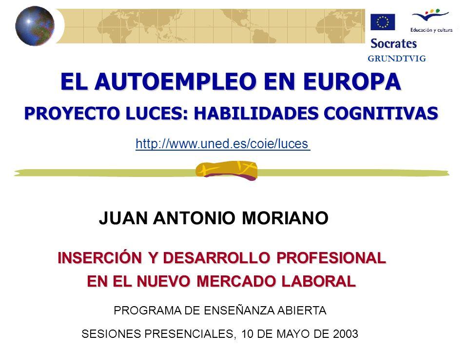 EL AUTOEMPLEO EN EUROPA PROYECTO LUCES: HABILIDADES COGNITIVAS JUAN ANTONIO MORIANO GRUNDTVIG http://www.uned.es/coie/luces INSERCIÓN Y DESARROLLO PROFESIONAL EN EL NUEVO MERCADO LABORAL PROGRAMA DE ENSEÑANZA ABIERTA SESIONES PRESENCIALES, 10 DE MAYO DE 2003