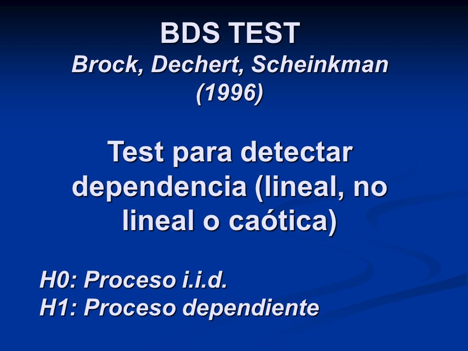BDS TEST Brock, Dechert, Scheinkman (1996) Test para detectar dependencia (lineal, no lineal o caótica) H0: Proceso i.i.d. H1: Proceso dependiente