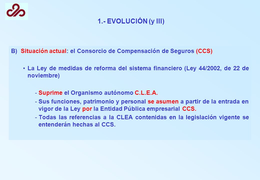 1.- EVOLUCIÓN (y III) B) Situación actual: el Consorcio de Compensación de Seguros (CCS) La Ley de medidas de reforma del sistema financiero (Ley 44/2