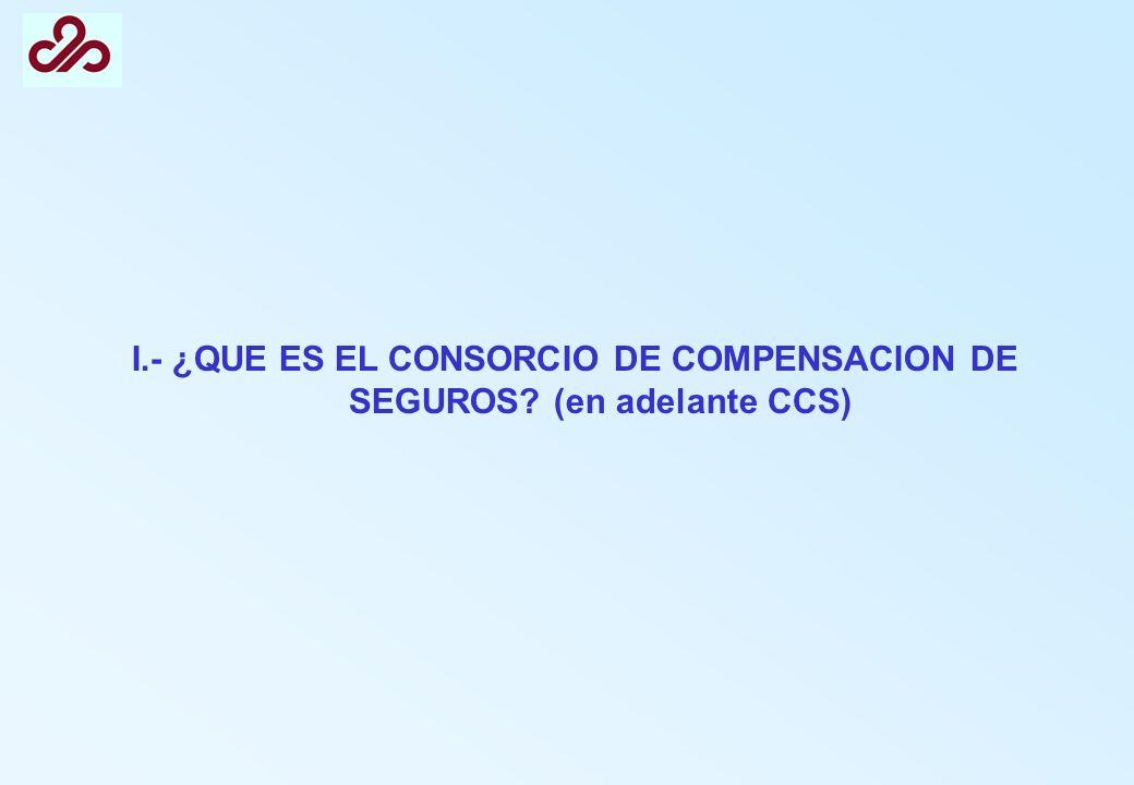 EL CCS ES UNA ENTIDAD ASEGURADORA Cobra unas primas y recargos Indemniza en función de las condiciones de un contrato de seguro Actúa conforme a la legislación reguladora de la actividad aseguradora (Ley de Ordenación y Supervisión del Seguro Privado; Ley de Contrato de Seguro, …) Aplica los principios básicos de la técnica aseguradora