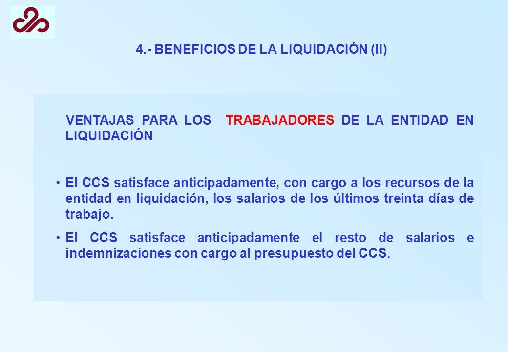 4.- BENEFICIOS DE LA LIQUIDACIÓN (II) VENTAJAS PARA LOS TRABAJADORES DE LA ENTIDAD EN LIQUIDACIÓN El CCS satisface anticipadamente, con cargo a los re